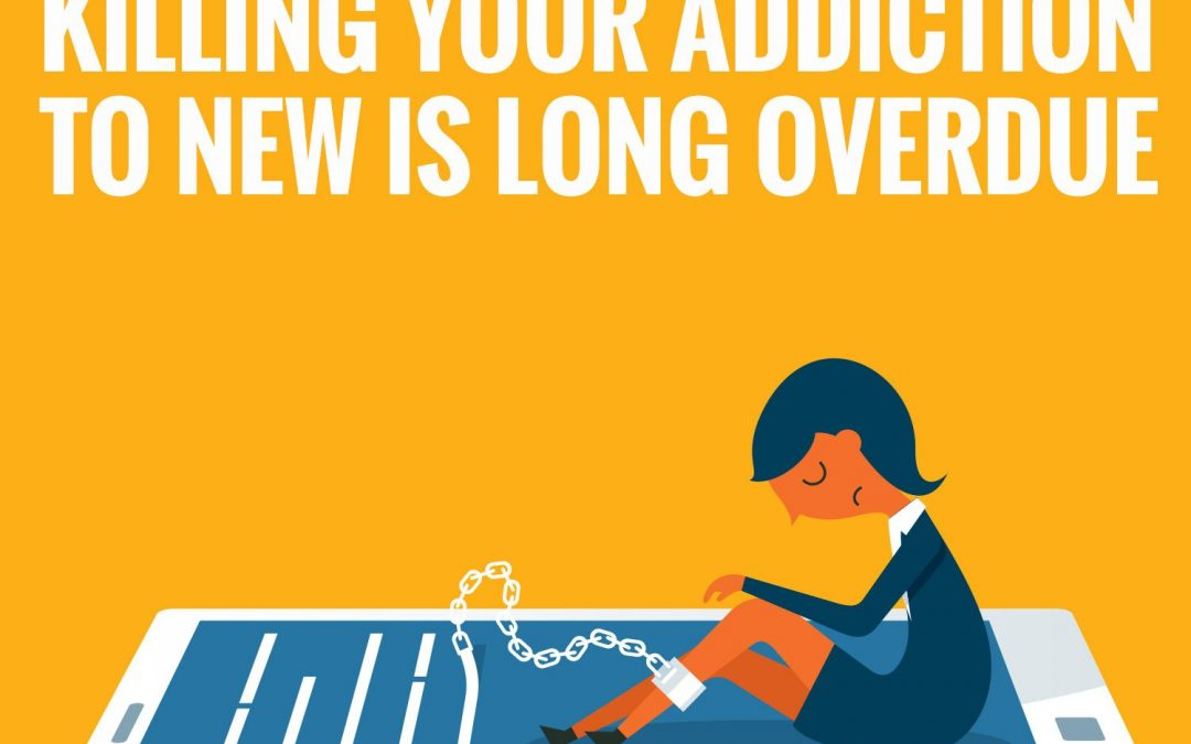 Killing Your Addiction to New is Long Overdue