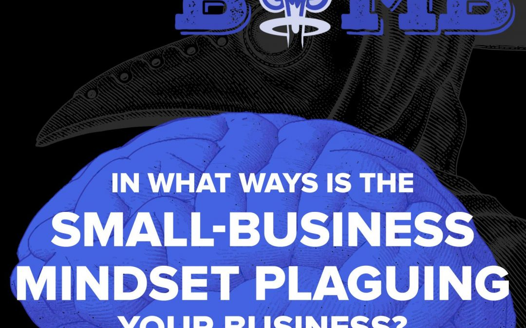 In What Ways is the Small-Business Mindset Plaguing Your Business? | A Knowledge Bomb