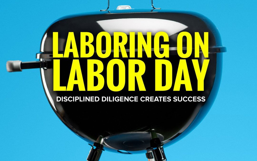 Laboring on Labor Day | Disciplined Diligence Creates Success
