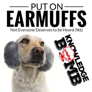 Put On Earmuffs | Not Everyone Deserves to Be Heard (Yet) – A Knowledge Bomb