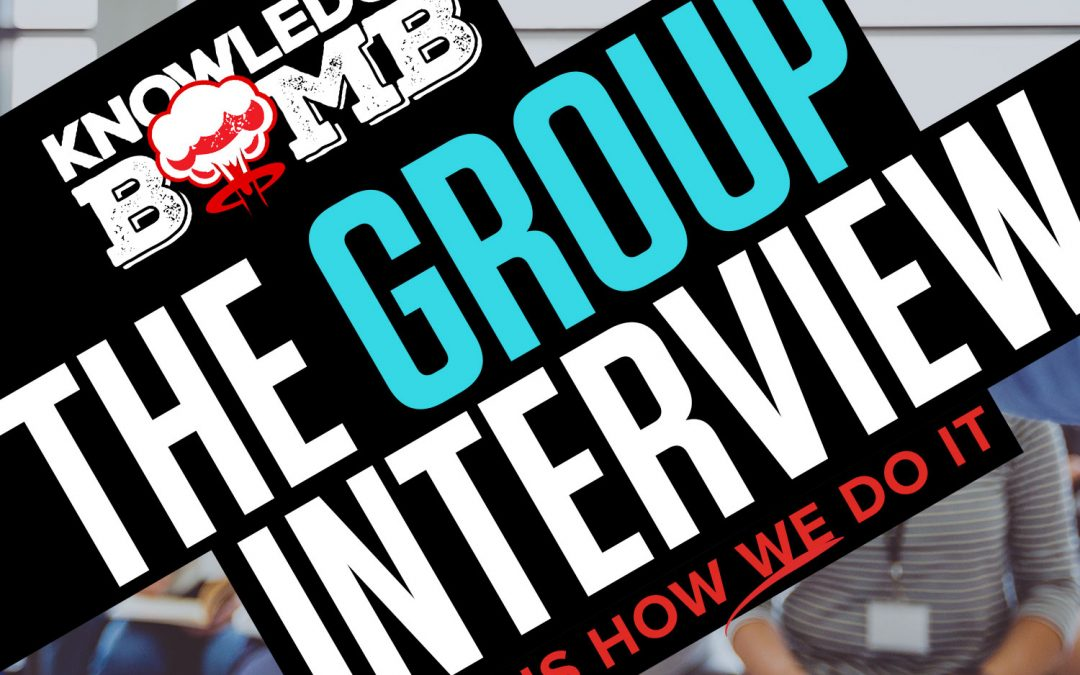 The Group Interview – This Is How We Do It – A Knowledge Bomb