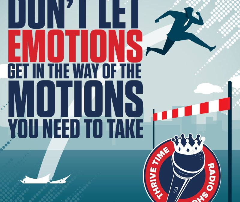 Don't Let Emotions Get in the Way of the Motions You Need to Take (Doing What Needs to Be Done)