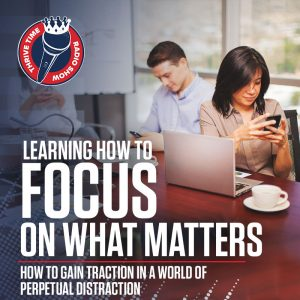 Learning How to Focus On What Matters | How to Gain Traction in a World of Perpetual Distraction