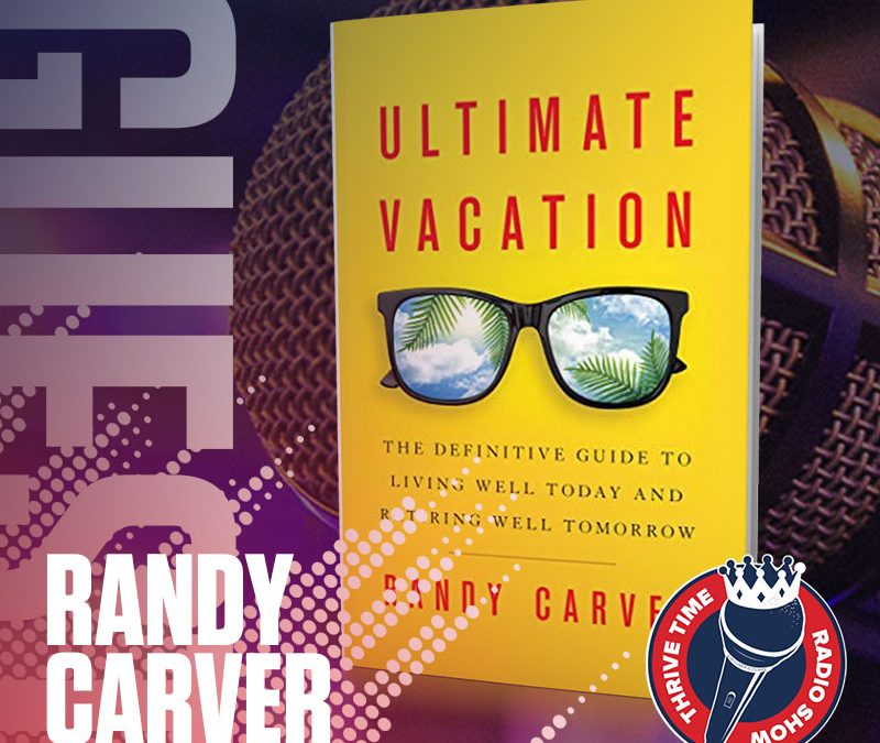 Randy Carver | Ultimate Vacation: The Definitive Guide to Living Well Today and Retiring Well Tomorrow with the Founder of the #1 Most-Awarded Independent Financial Services Firm in the Country