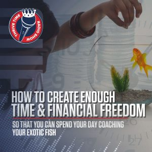 How to Create Enough Time & Financial Freedom So That You Can Spend Your Day Coaching Your Exotic Fish