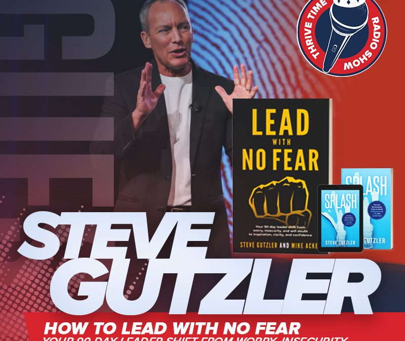 Steve Gutzler | How to Lead with No Fear: Your 90-day Leader Shift from Worry, Insecurity and Self-Doubt to Inspiration, Clarity, and Confidence